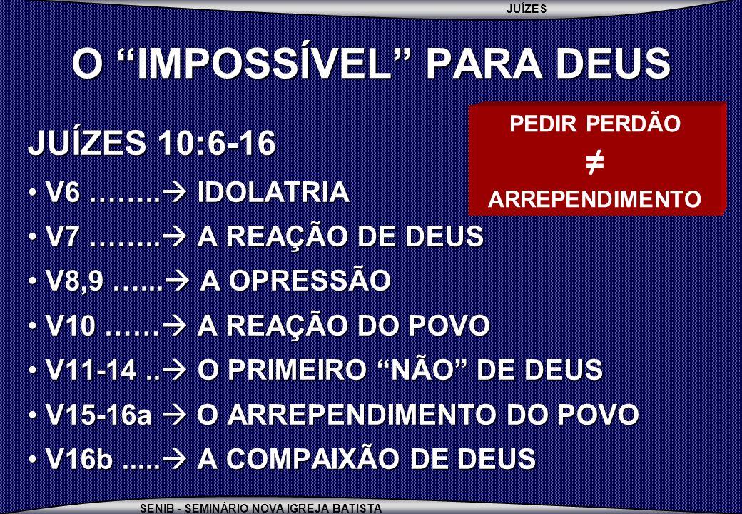 JUÍZES SENIB - SEMINÁRIO NOVA IGREJA BATISTA O IMPOSSÍVEL PARA DEUS JUÍZES 10:6-16 V6 …….. IDOLATRIA V6 …….. IDOLATRIA V7 …….. A REAÇÃO DE DEUS V7 …….