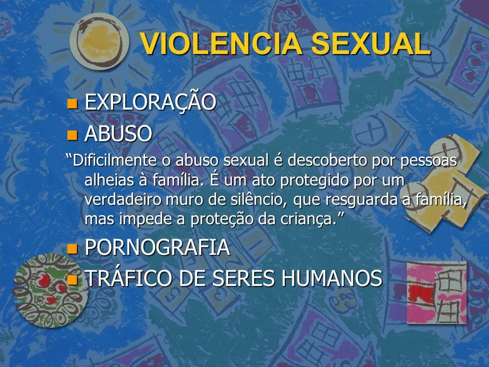 VIOLENCIA SEXUAL n EXPLORAÇÃO n ABUSO Dificilmente o abuso sexual é descoberto por pessoas alheias à família. É um ato protegido por um verdadeiro mur