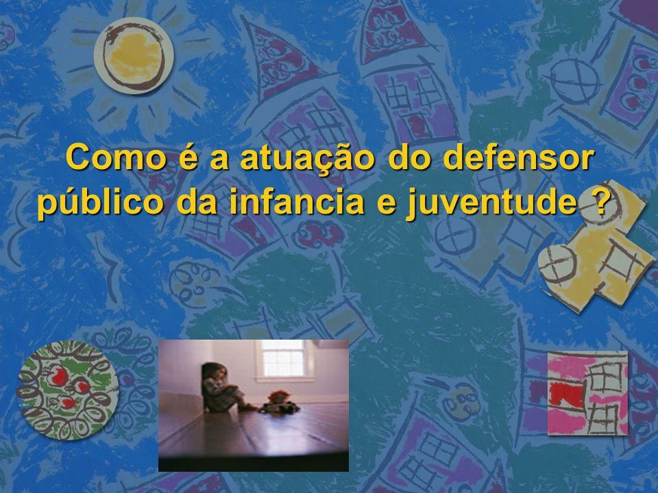 Como é a atuação do defensor público da infancia e juventude ? Como é a atuação do defensor público da infancia e juventude ?