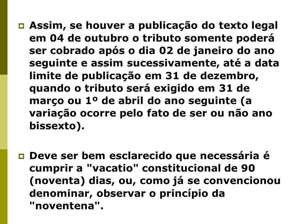 Assim, se houver a publicação do texto legal em 04 de outubro o tributo somente poderá ser cobrado após o dia 02 de janeiro do ano seguinte e assim su