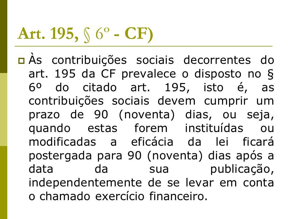 Art. 195, § 6º - CF) Às contribuições sociais decorrentes do art. 195 da CF prevalece o disposto no § 6º do citado art. 195, isto é, as contribuições