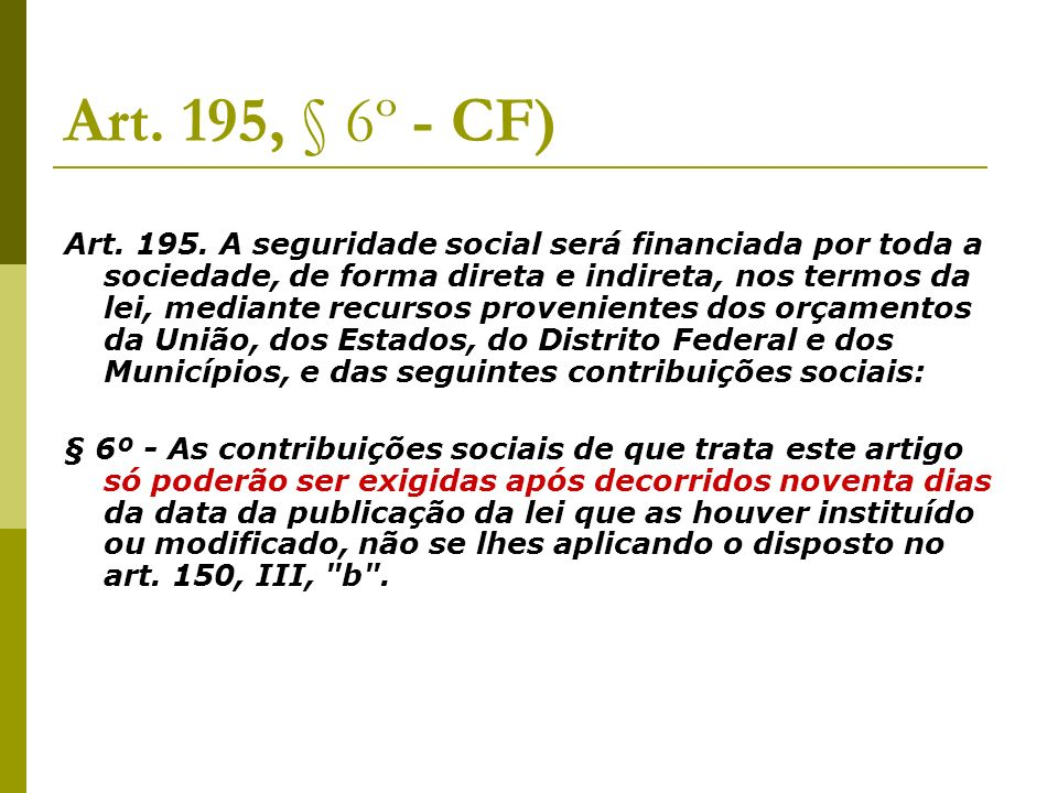 Art. 195, § 6º - CF) Art. 195. A seguridade social será financiada por toda a sociedade, de forma direta e indireta, nos termos da lei, mediante recur