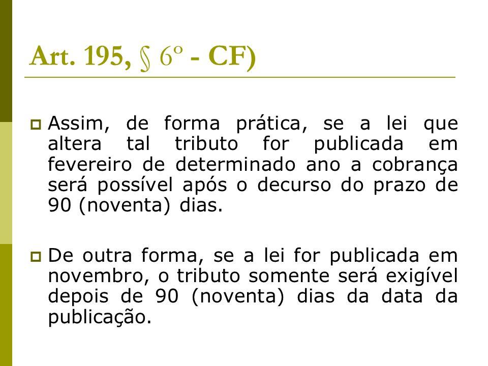 Art. 195, § 6º - CF) Assim, de forma prática, se a lei que altera tal tributo for publicada em fevereiro de determinado ano a cobrança será possível a