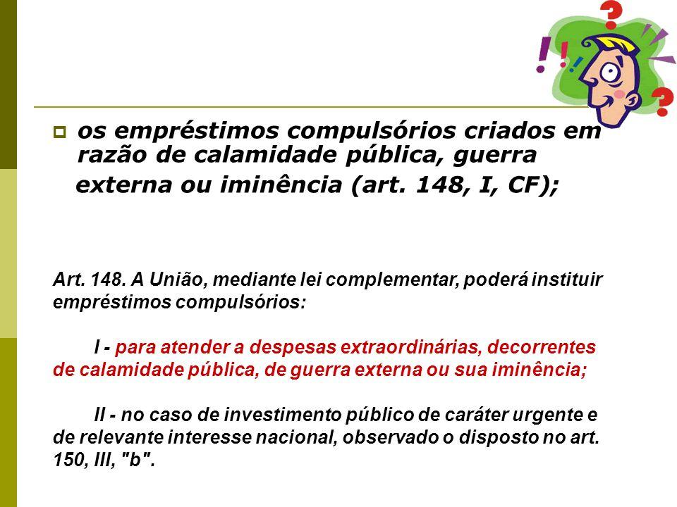 os empréstimos compulsórios criados em razão de calamidade pública, guerra externa ou iminência (art. 148, I, CF); Art. 148. A União, mediante lei com