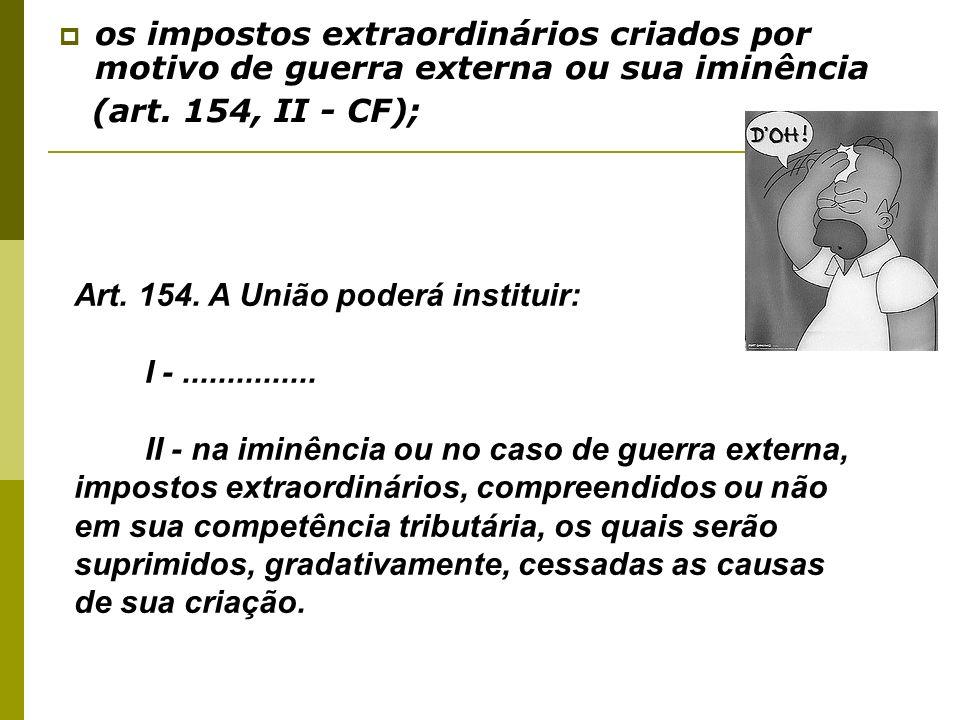 os impostos extraordinários criados por motivo de guerra externa ou sua iminência (art. 154, II - CF); Art. 154. A União poderá instituir: I -........