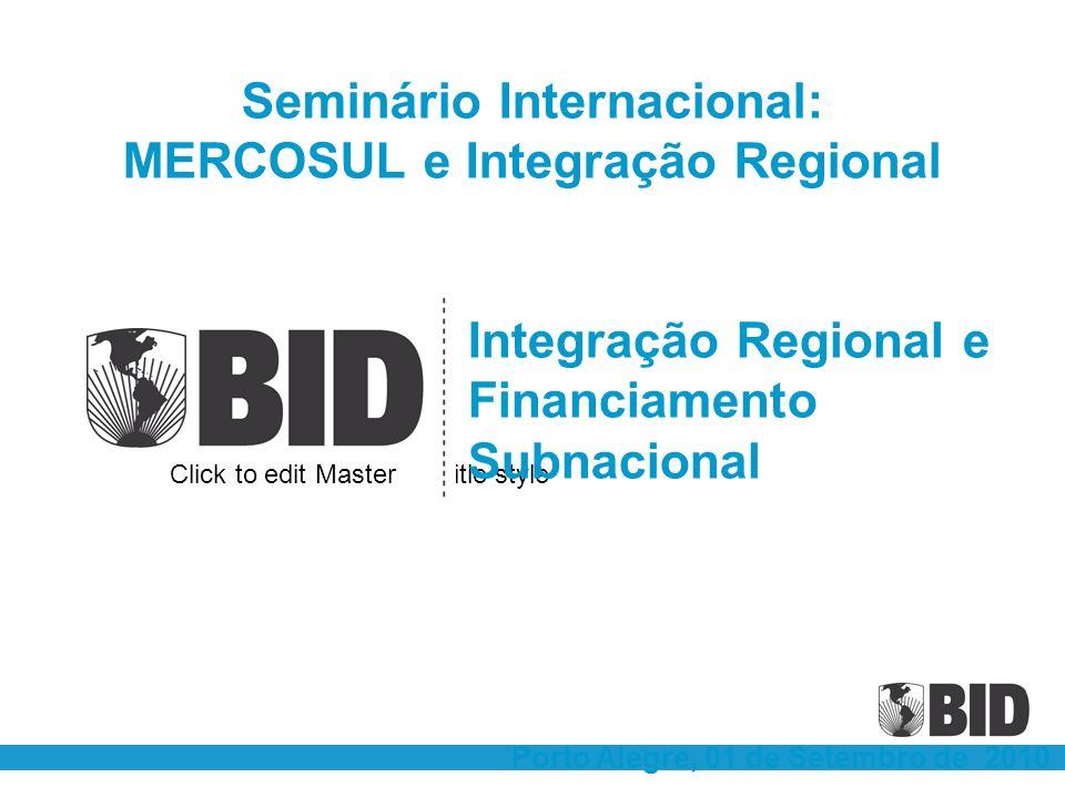 Click to edit Master subtitle style Integração Regional e Financiamento Subnacional Porto Alegre, 01 de Setembro de 2010 Seminário Internacional: MERCOSUL e Integração Regional