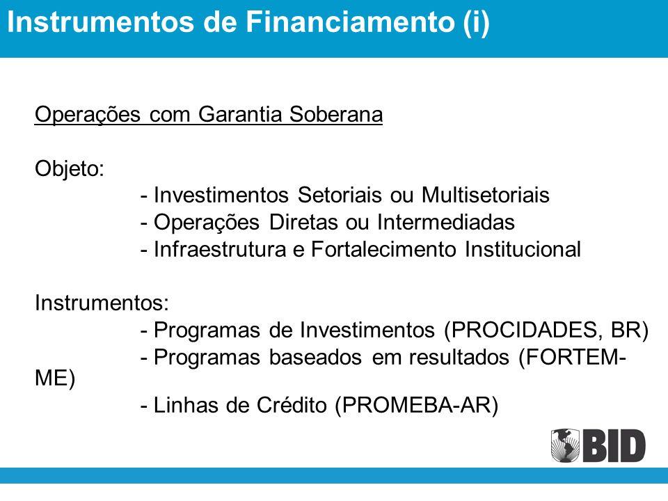 Operações com Garantia Soberana Objeto: - Investimentos Setoriais ou Multisetoriais - Operações Diretas ou Intermediadas - Infraestrutura e Fortalecimento Institucional Instrumentos: - Programas de Investimentos (PROCIDADES, BR) - Programas baseados em resultados (FORTEM- ME) - Linhas de Crédito (PROMEBA-AR) Instrumentos de Financiamento (i)