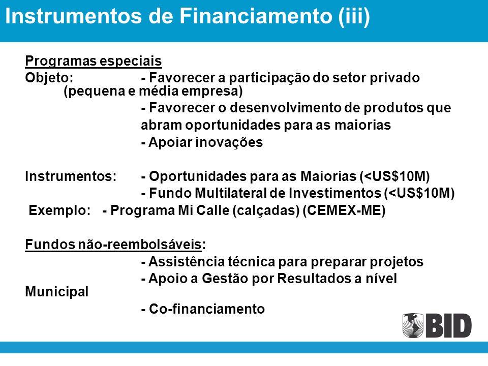 Programas especiais Objeto:- Favorecer a participação do setor privado (pequena e média empresa) - Favorecer o desenvolvimento de produtos que abram oportunidades para as maiorias - Apoiar inovações Instrumentos:- Oportunidades para as Maiorias (<US$10M) - Fundo Multilateral de Investimentos (<US$10M) Exemplo:- Programa Mi Calle (calçadas) (CEMEX-ME) Fundos não-reembolsáveis: - Assistência técnica para preparar projetos - Apoio a Gestão por Resultados a nível Municipal - Co-financiamento Instrumentos de Financiamento (iii)
