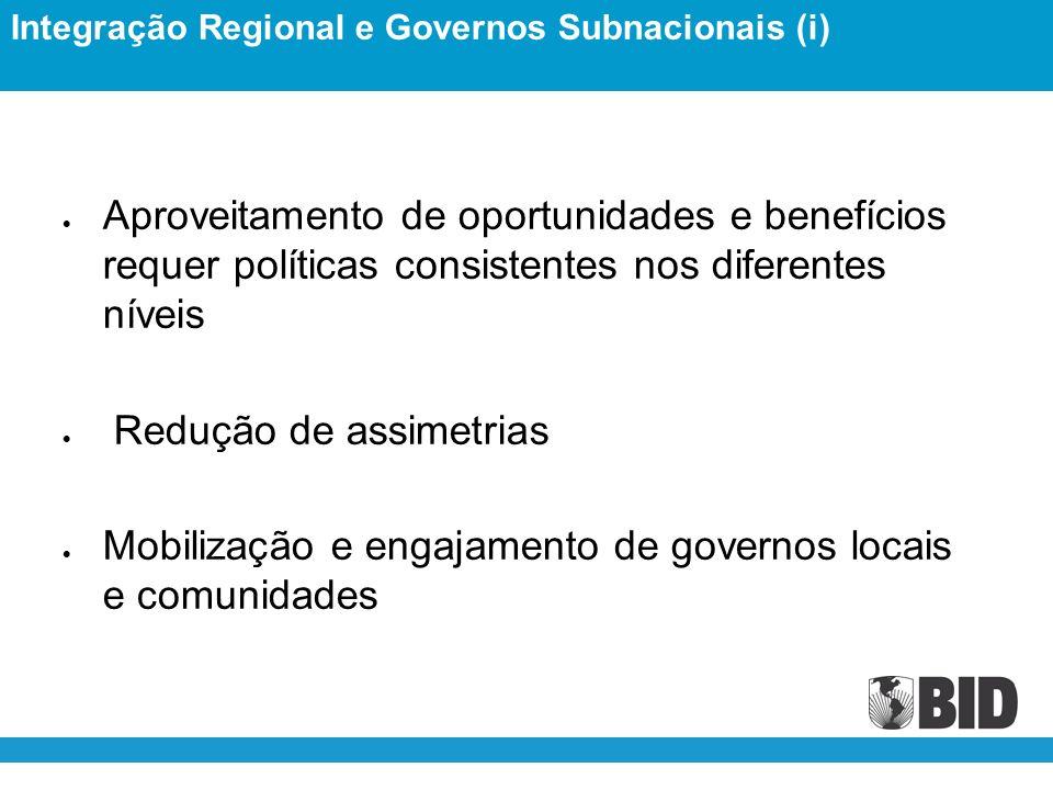 Aproveitamento de oportunidades e benefícios requer políticas consistentes nos diferentes níveis Redução de assimetrias Mobilização e engajamento de governos locais e comunidades Integração Regional e Governos Subnacionais (i)