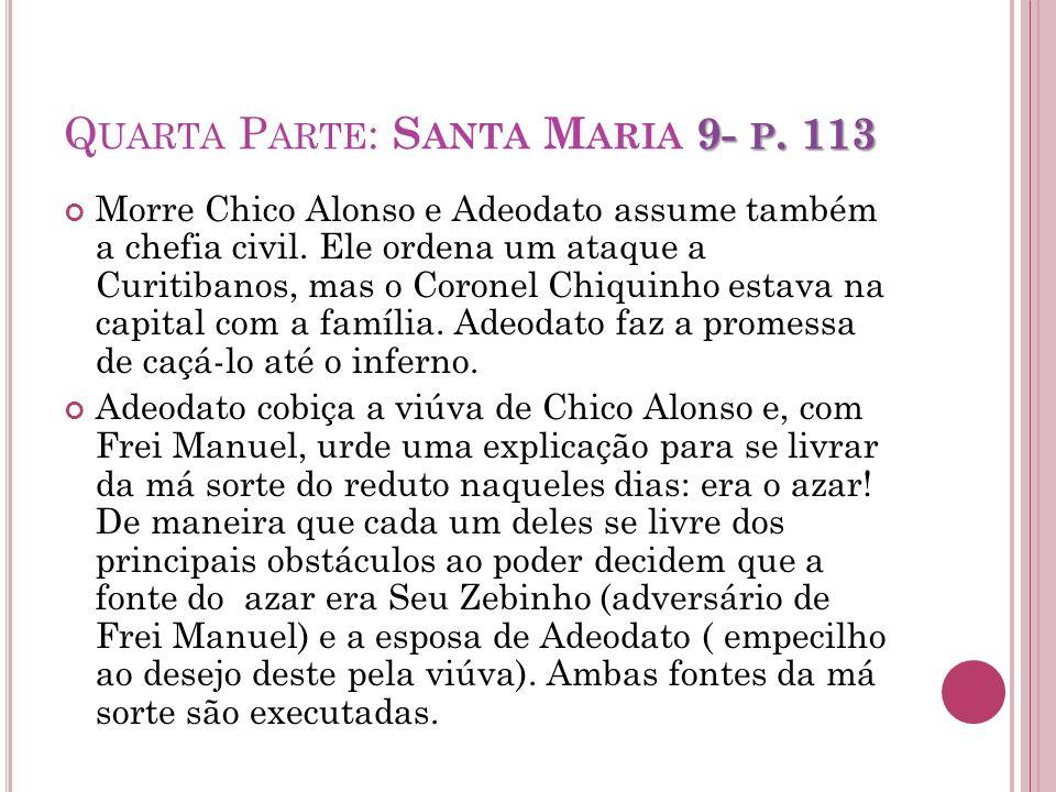 9- P. 113 Q UARTA P ARTE : S ANTA M ARIA 9- P. 113 Morre Chico Alonso e Adeodato assume também a chefia civil. Ele ordena um ataque a Curitibanos, mas