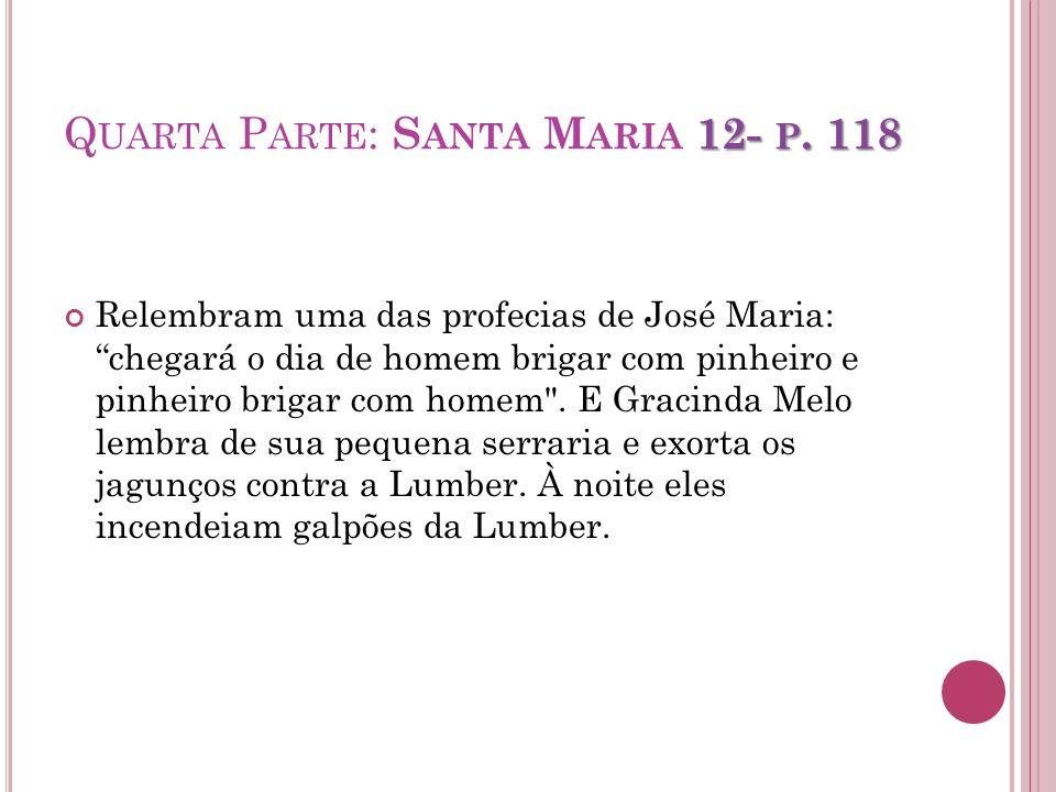 12- P. 118 Q UARTA P ARTE : S ANTA M ARIA 12- P. 118 Relembram uma das profecias de José Maria: chegará o dia de homem brigar com pinheiro e pinheiro