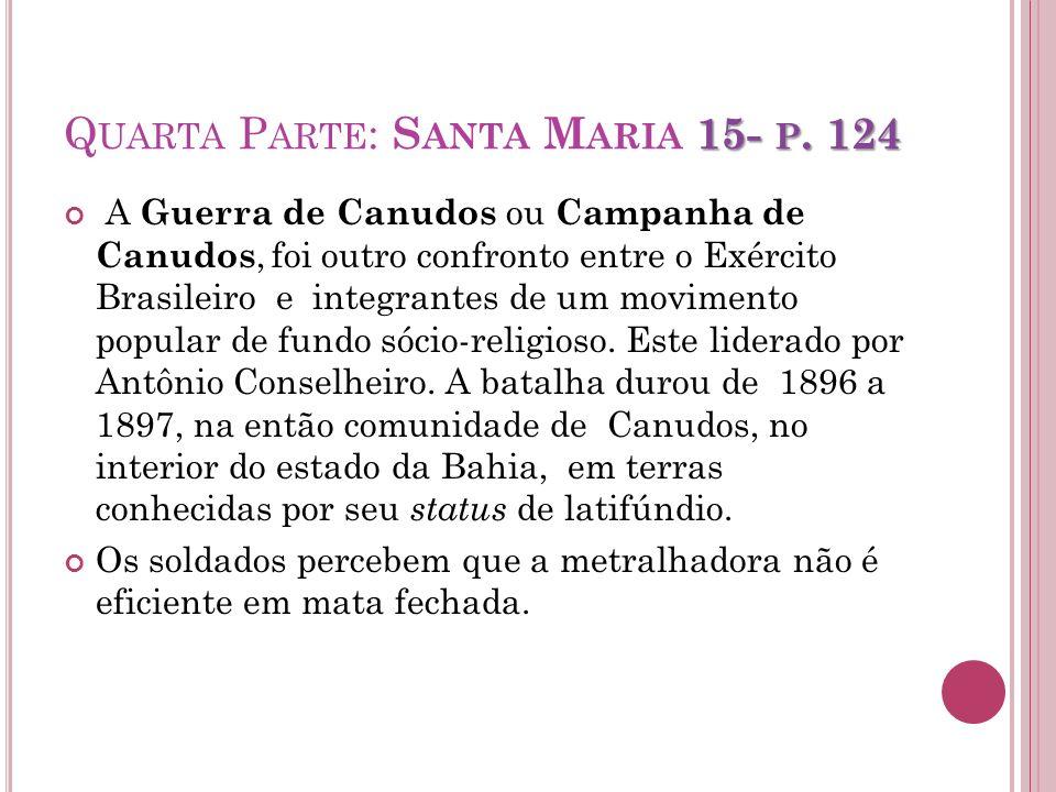 15- P. 124 Q UARTA P ARTE : S ANTA M ARIA 15- P. 124 A Guerra de Canudos ou Campanha de Canudos, foi outro confronto entre o Exército Brasileiro e int
