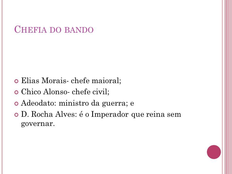 C HEFIA DO BANDO Elias Morais- chefe maioral; Chico Alonso- chefe civil; Adeodato: ministro da guerra; e D. Rocha Alves: é o Imperador que reina sem g
