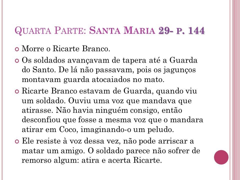 29- P. 144 Q UARTA P ARTE : S ANTA M ARIA 29- P. 144 Morre o Ricarte Branco. Os soldados avançavam de tapera até a Guarda do Santo. De lá não passavam