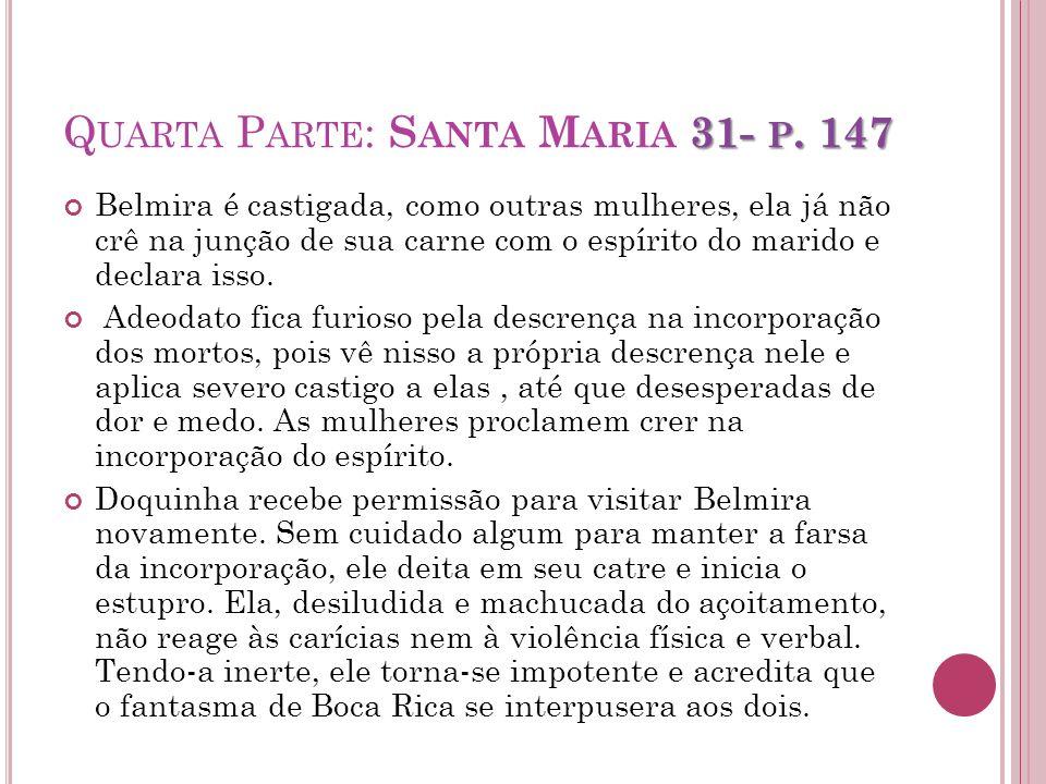 31- P. 147 Q UARTA P ARTE : S ANTA M ARIA 31- P. 147 Belmira é castigada, como outras mulheres, ela já não crê na junção de sua carne com o espírito d
