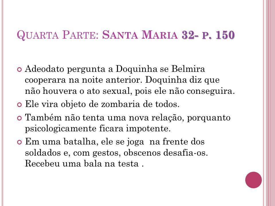 32- P. 150 Q UARTA P ARTE : S ANTA M ARIA 32- P. 150 Adeodato pergunta a Doquinha se Belmira cooperara na noite anterior. Doquinha diz que não houvera