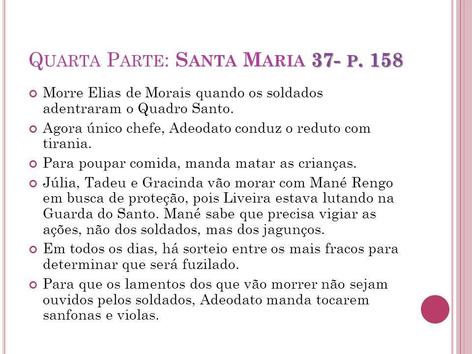 37- P. 158 Q UARTA P ARTE : S ANTA M ARIA 37- P. 158 Morre Elias de Morais quando os soldados adentraram o Quadro Santo. Agora único chefe, Adeodato c