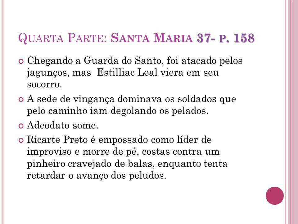 37- P. 158 Q UARTA P ARTE : S ANTA M ARIA 37- P. 158 Chegando a Guarda do Santo, foi atacado pelos jagunços, mas Estilliac Leal viera em seu socorro.