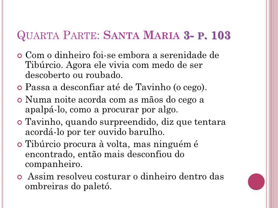 3- P. 103 Q UARTA P ARTE : S ANTA M ARIA 3- P. 103 Com o dinheiro foi-se embora a serenidade de Tibúrcio. Agora ele vivia com medo de ser descoberto o