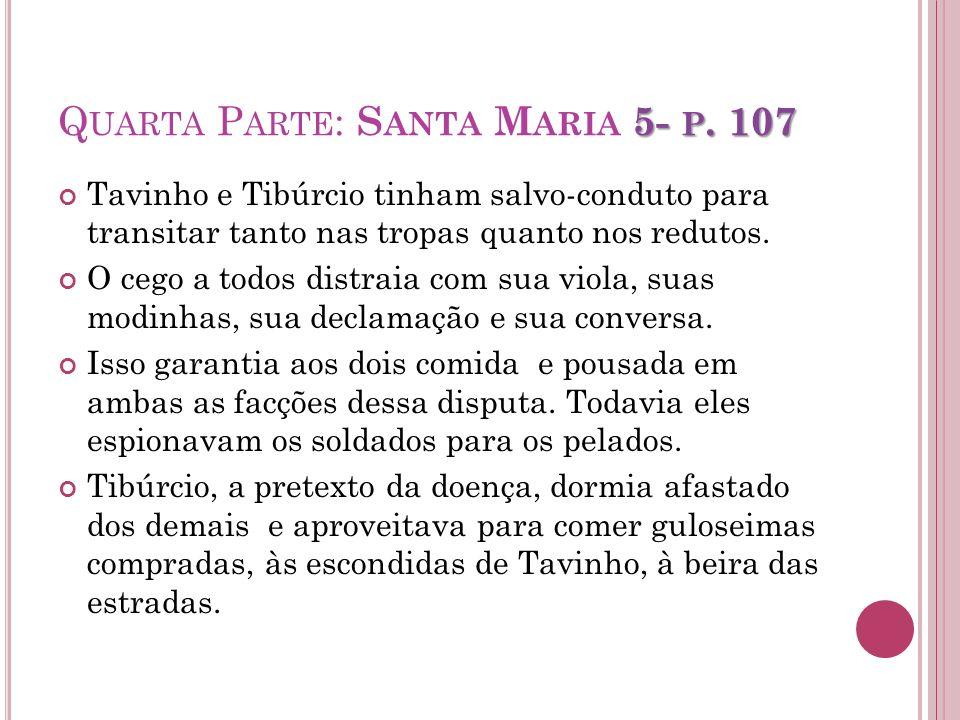 5- P. 107 Q UARTA P ARTE : S ANTA M ARIA 5- P. 107 Tavinho e Tibúrcio tinham salvo-conduto para transitar tanto nas tropas quanto nos redutos. O cego