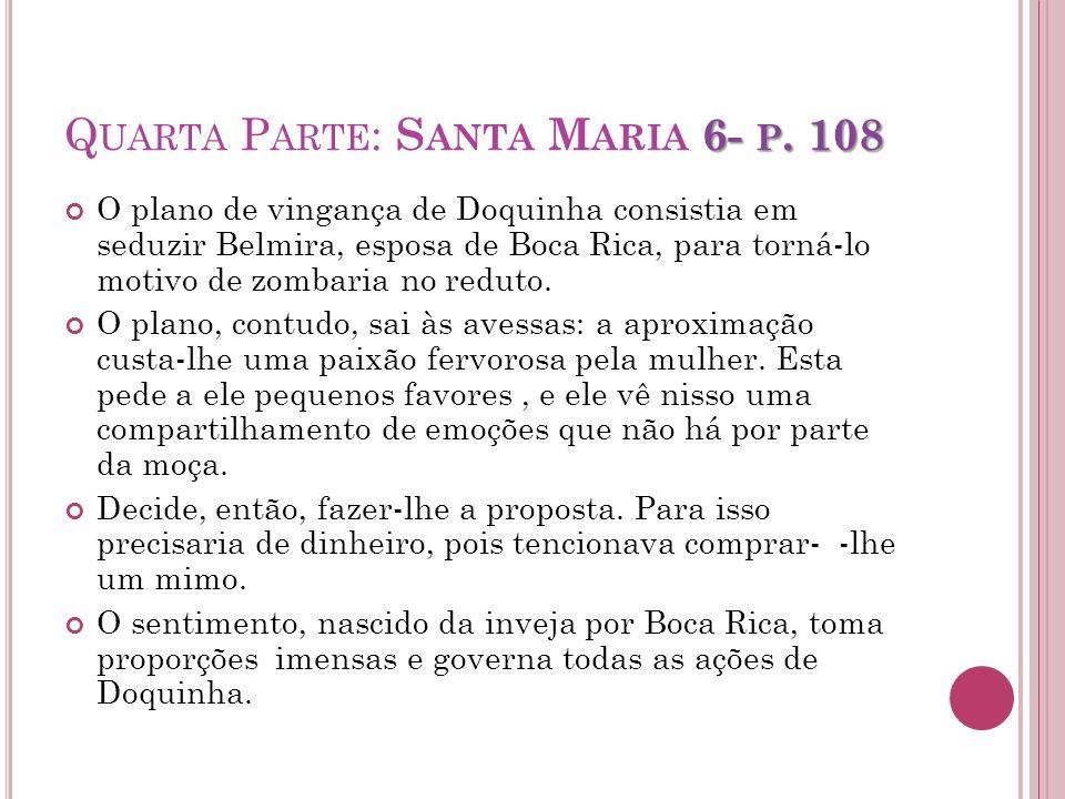 6- P. 108 Q UARTA P ARTE : S ANTA M ARIA 6- P. 108 O plano de vingança de Doquinha consistia em seduzir Belmira, esposa de Boca Rica, para torná-lo mo