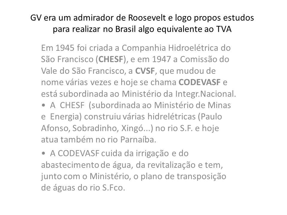 GV era um admirador de Roosevelt e logo propos estudos para realizar no Brasil algo equivalente ao TVA Em 1945 foi criada a Companhia Hidroelétrica do