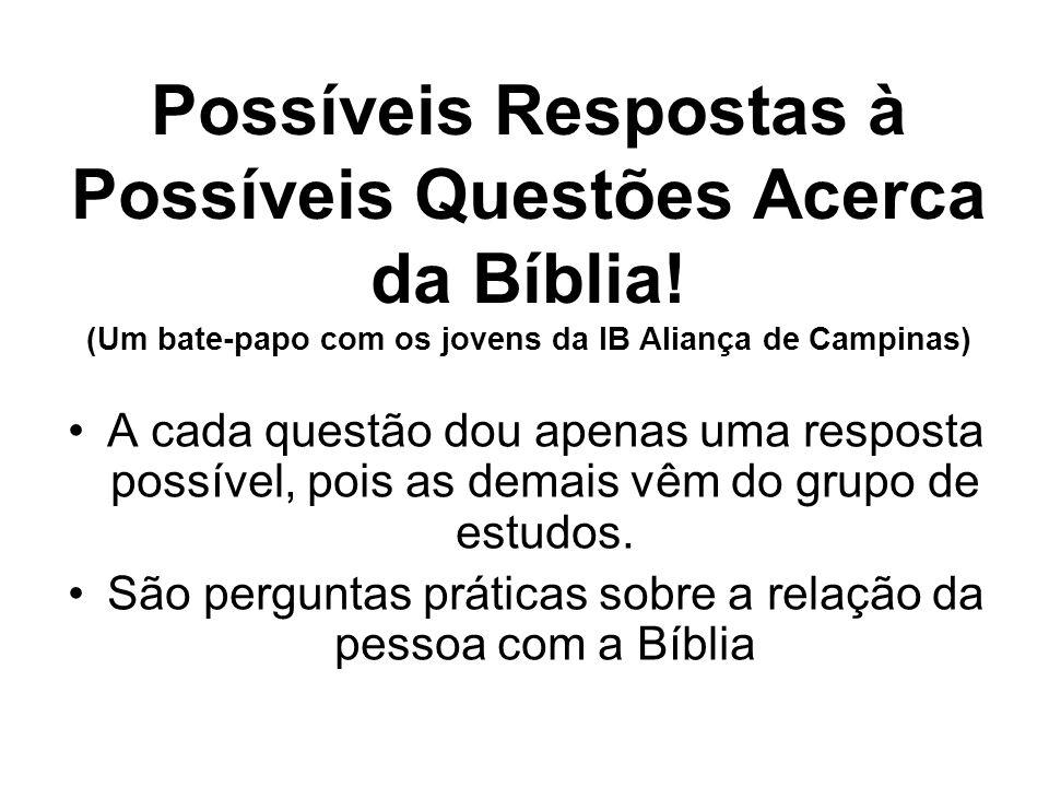 Possíveis Respostas à Possíveis Questões Acerca da Bíblia! (Um bate-papo com os jovens da IB Aliança de Campinas) A cada questão dou apenas uma respos