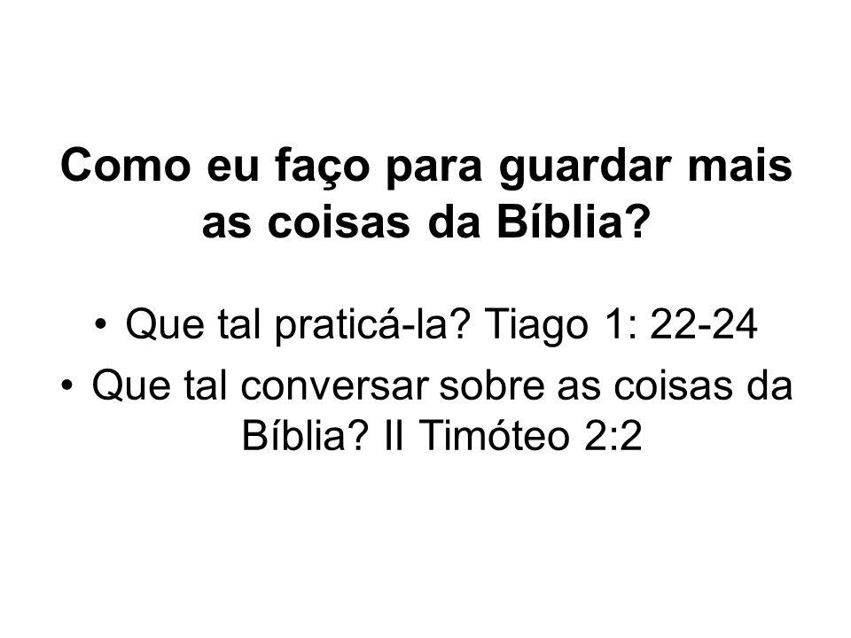 Como eu faço para guardar mais as coisas da Bíblia? Que tal praticá-la? Tiago 1: 22-24 Que tal conversar sobre as coisas da Bíblia? II Timóteo 2:2