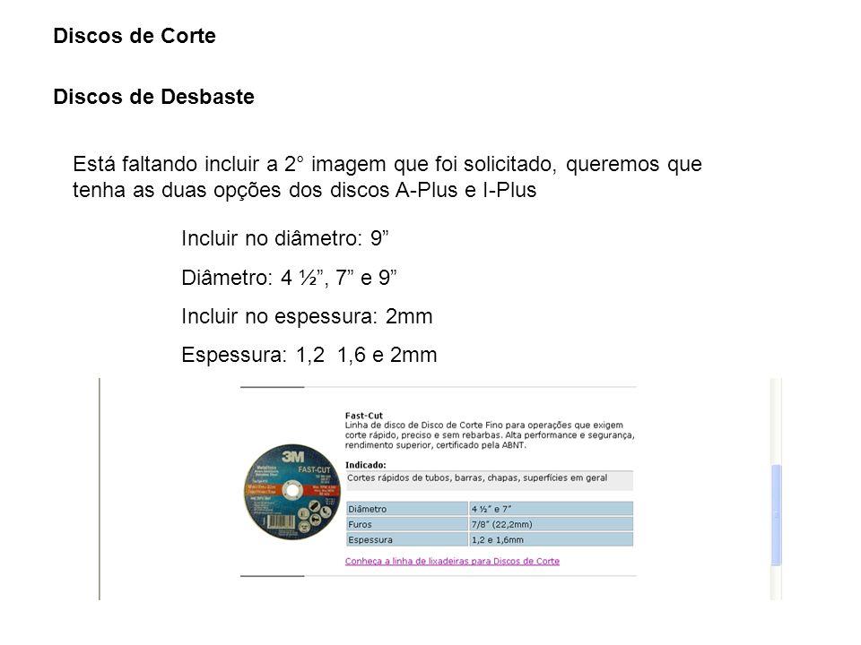 Discos de Corte Discos de Desbaste Está faltando incluir a 2° imagem que foi solicitado, queremos que tenha as duas opções dos discos A-Plus e I-Plus