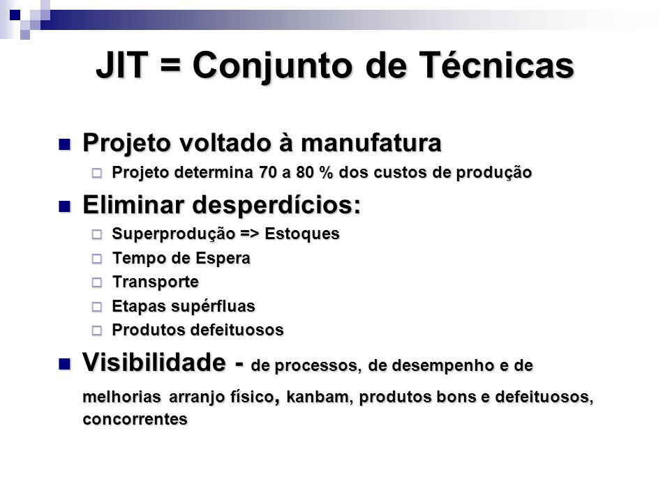 JIT = Conjunto de Técnicas Projeto voltado à manufatura Projeto voltado à manufatura Projeto determina 70 a 80 % dos custos de produção Projeto determ