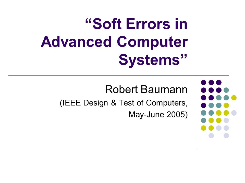 Soft Errors in Advanced Computer Systems Robert Baumann (IEEE Design & Test of Computers, May-June 2005)