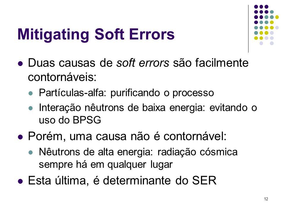 12 Mitigating Soft Errors Duas causas de soft errors são facilmente contornáveis: Partículas-alfa: purificando o processo Interação nêutrons de baixa