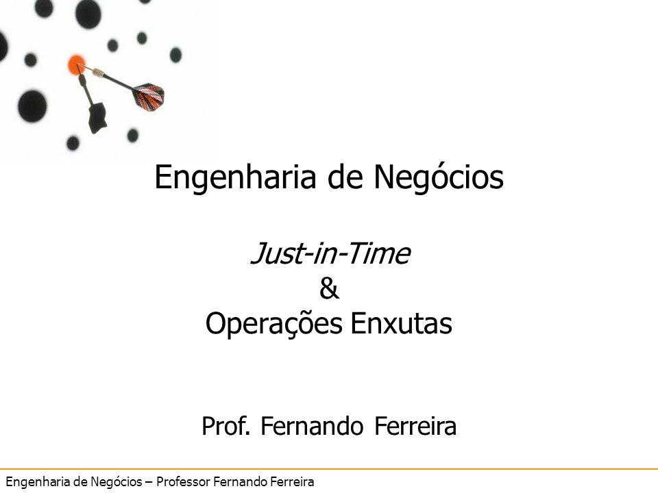 Engenharia de Negócios – Professor Fernando Ferreira 5 Just in Time Engenharia de Negócios Just-in-Time & Operações Enxutas Prof. Fernando Ferreira
