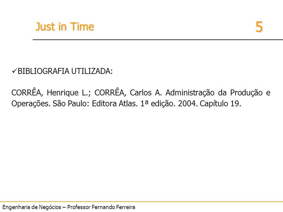 Engenharia de Negócios – Professor Fernando Ferreira 5 Just in Time BIBLIOGRAFIA UTILIZADA: CORRÊA, Henrique L.; CORRÊA, Carlos A. Administração da Pr