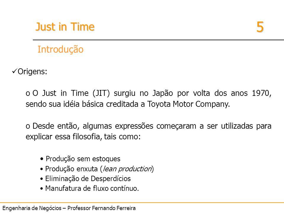 Engenharia de Negócios – Professor Fernando Ferreira 5 Just in Time Introdução Origens: o O Just in Time (JIT) surgiu no Japão por volta dos anos 1970