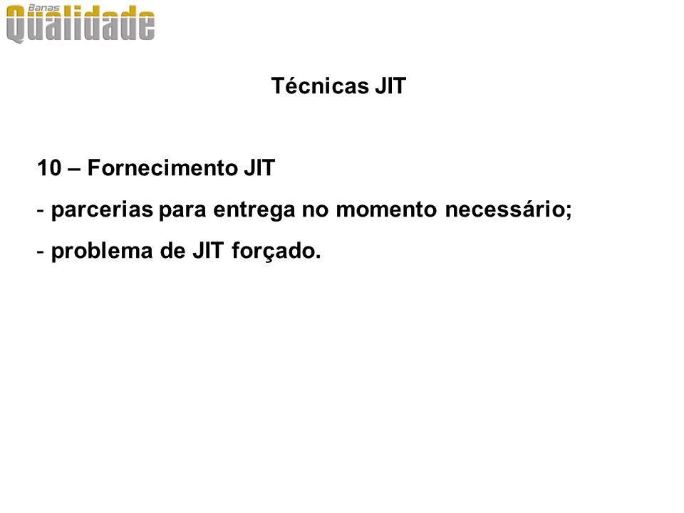Técnicas JIT 10 – Fornecimento JIT - parcerias para entrega no momento necessário; - problema de JIT forçado.