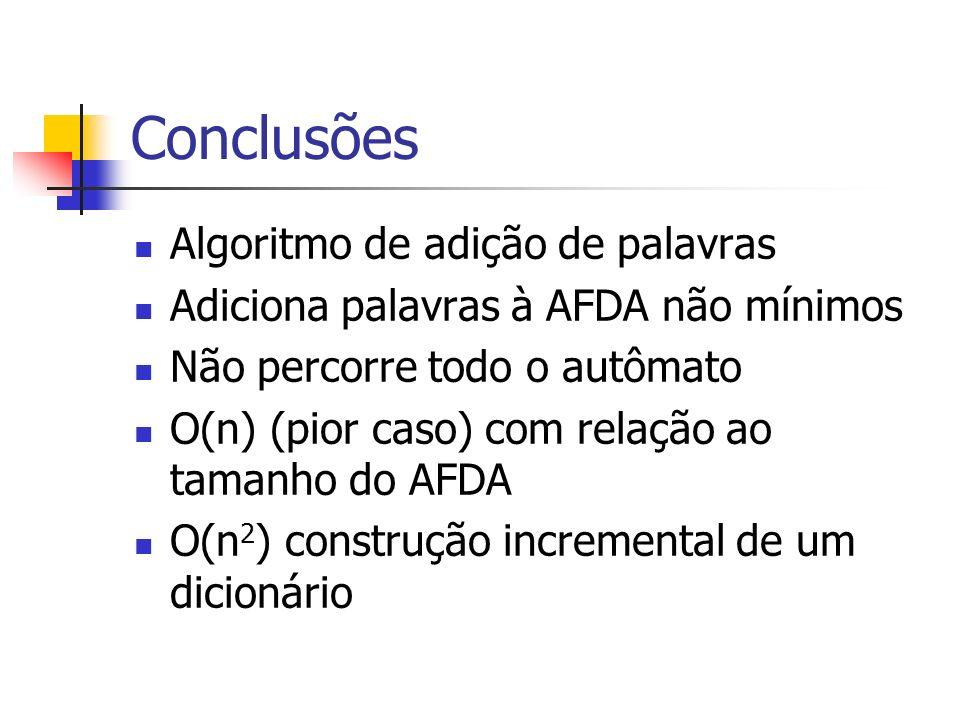 Conclusões Algoritmo de adição de palavras Adiciona palavras à AFDA não mínimos Não percorre todo o autômato O(n) (pior caso) com relação ao tamanho do AFDA O(n 2 ) construção incremental de um dicionário
