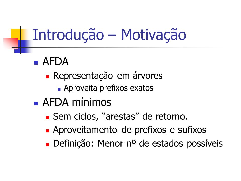 Introdução – Motivação AFDA Representação em árvores Aproveita prefixos exatos AFDA mínimos Sem ciclos, arestas de retorno.