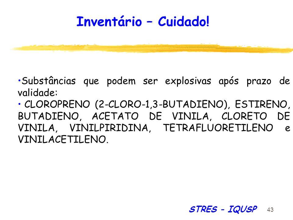 43 STRES - IQUSP Substâncias que podem ser explosivas após prazo de validade: CLOROPRENO (2-CLORO-1,3-BUTADIENO), ESTIRENO, BUTADIENO, ACETATO DE VINI