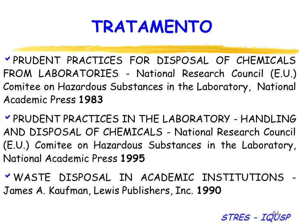 94 PRUDENT PRACTICES FOR DISPOSAL OF CHEMICALS FROM LABORATORIES - National Research Council (E.U.) Comitee on Hazardous Substances in the Laboratory, National Academic Press 1983 PRUDENT PRACTICES IN THE LABORATORY - HANDLING AND DISPOSAL OF CHEMICALS - National Research Council (E.U.) Comitee on Hazardous Substances in the Laboratory, National Academic Press 1995 WASTE DISPOSAL IN ACADEMIC INSTITUTIONS - James A.