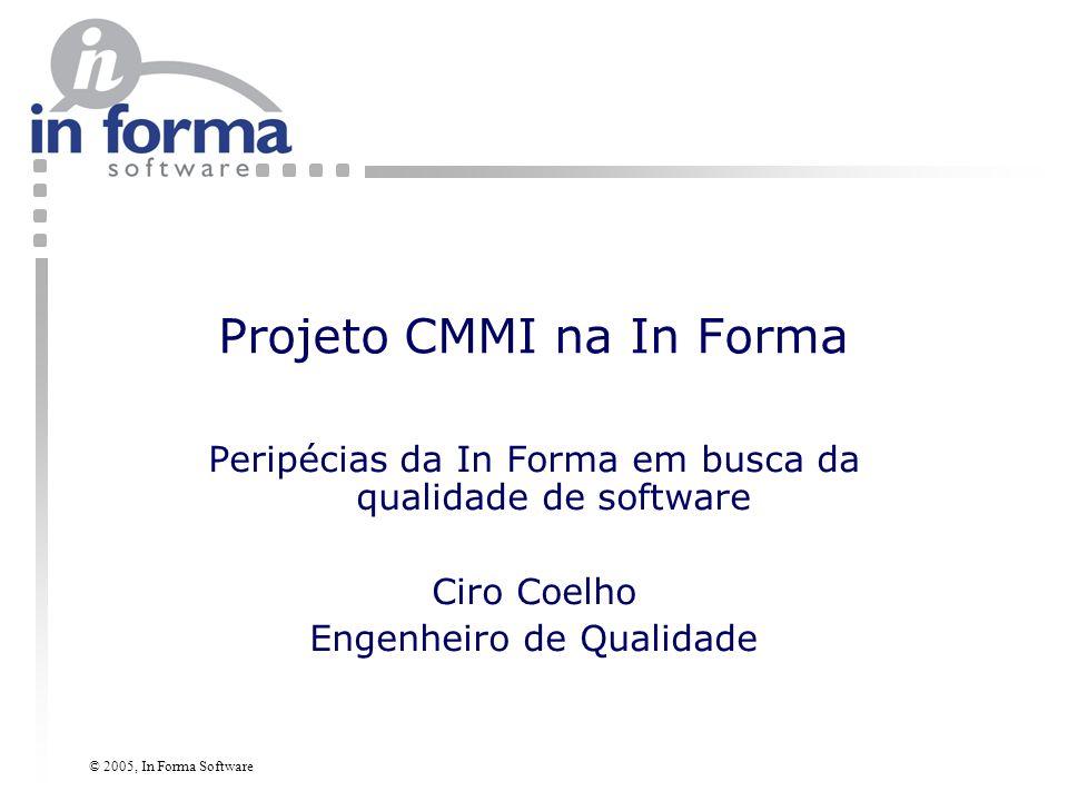 © 2005, In Forma Software Visão Geral Projeto CMM PSI – 10 empresas (atualmente, apenas 6) – SEBRAE – CESAR, Qualiti – ISD Início em abril/maio de 2004 Previsão de término – Se der tudo certo: até o final de 2005 – Se nem tudo der certo: até o Fevereiro de 2005