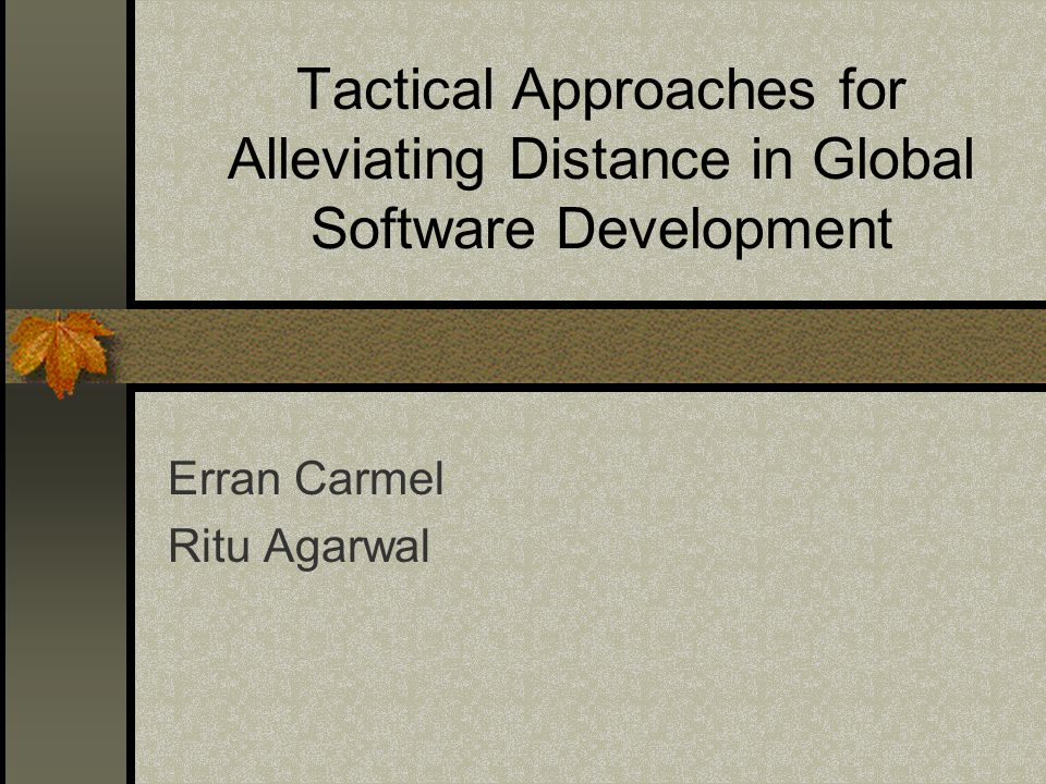 Tactical Approaches for Alleviating Distance in Global Software Development Erran Carmel Ritu Agarwal