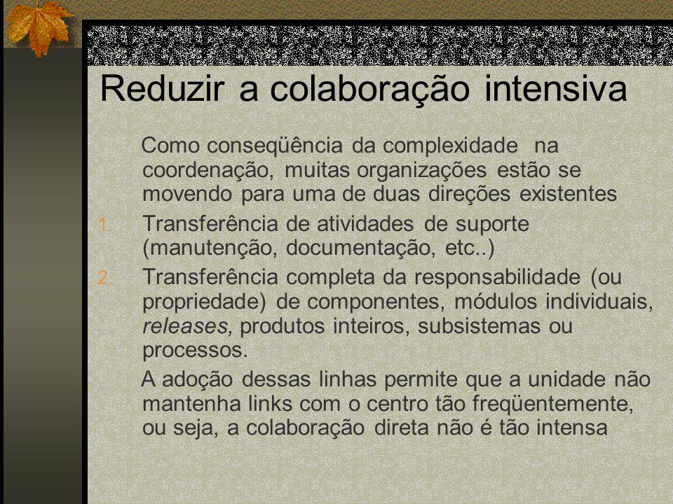Reduzir a colaboração intensiva Como conseqüência da complexidade na coordenação, muitas organizações estão se movendo para uma de duas direções exist
