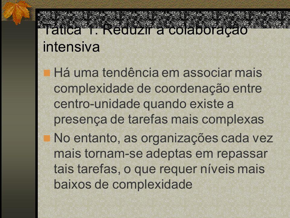 Tática 1: Reduzir a colaboração intensiva Há uma tendência em associar mais complexidade de coordenação entre centro-unidade quando existe a presença