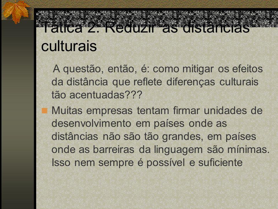 Tática 2: Reduzir as distâncias culturais A questão, então, é: como mitigar os efeitos da distância que reflete diferenças culturais tão acentuadas???