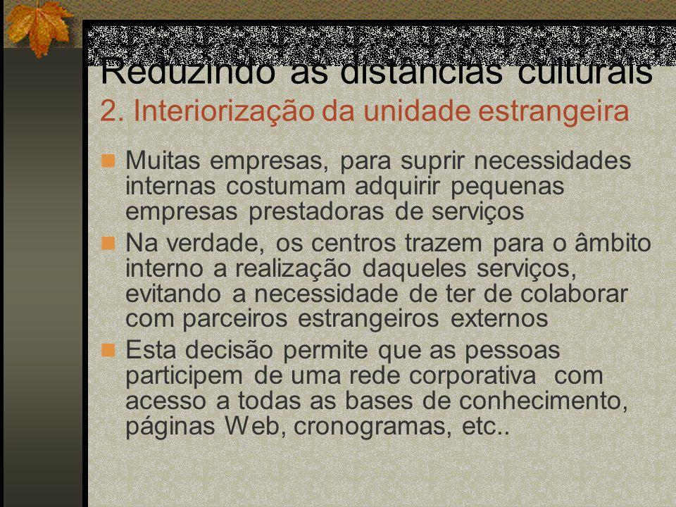 Reduzindo as distâncias culturais 2. Interiorização da unidade estrangeira Muitas empresas, para suprir necessidades internas costumam adquirir pequen
