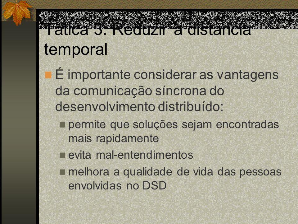 Tática 3: Reduzir a distância temporal É importante considerar as vantagens da comunicação síncrona do desenvolvimento distribuído: permite que soluçõ