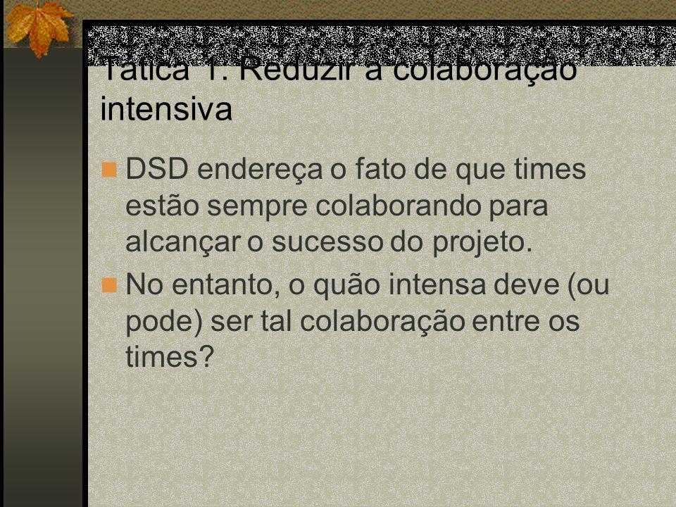 Tática 1: Reduzir a colaboração intensiva DSD endereça o fato de que times estão sempre colaborando para alcançar o sucesso do projeto. No entanto, o