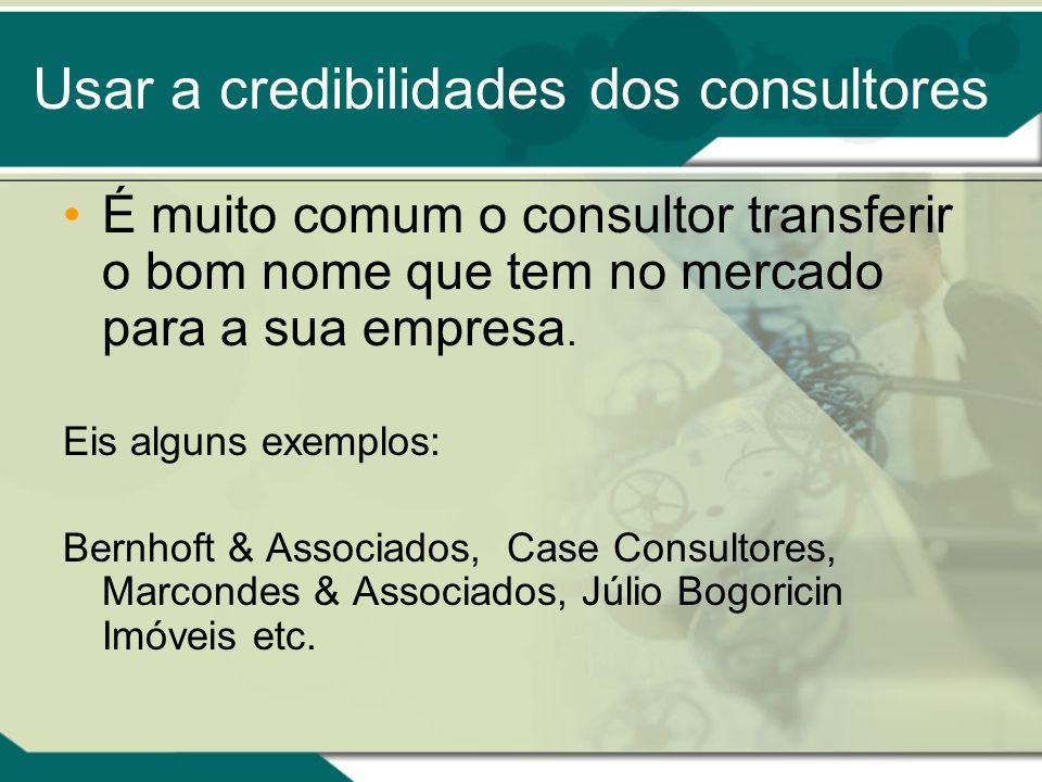 Usar a credibilidades dos consultores É muito comum o consultor transferir o bom nome que tem no mercado para a sua empresa. Eis alguns exemplos: Bern