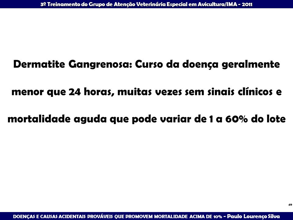 3º Treinamento do Grupo de Atenção Veterinária Especial em Avicultura/IMA - 2011 49 Dermatite Gangrenosa: Curso da doença geralmente menor que 24 hora